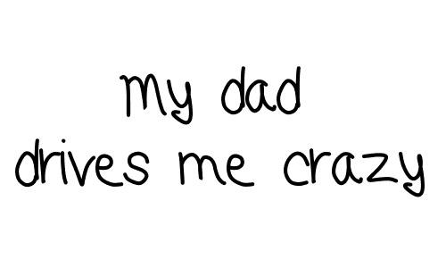 My dad drives me crazy